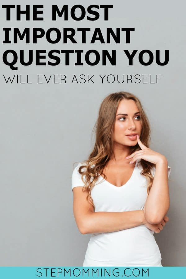 The Most Important Question You Will Ever Ask Yourself | Stepmom Help | How to Stepmom | Stepmom Resources | Blended Family Dynamics | Blended Family Help | Stepmum | Resources | Stepmom Blog | Stepmomming Blog | Life After Divorce with Kids | Stepmom Coaching | Stepparenting