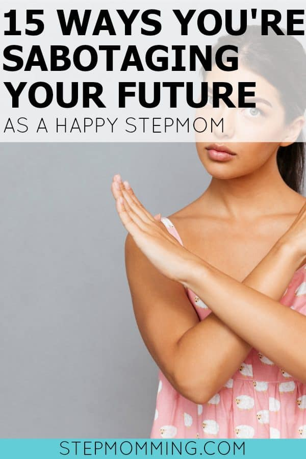 15 Ways You're Sabotaging Your Future as a Happy Stepmom | Stepmom Help | How to Stepmom | Stepmom Resources | Blended Family Dynamics | Blended Family Help | Stepmum | Resources | Stepmom Blog | Stepmomming Blog | Life After Divorce with Kids | Stepmom Coaching | Stepparenting