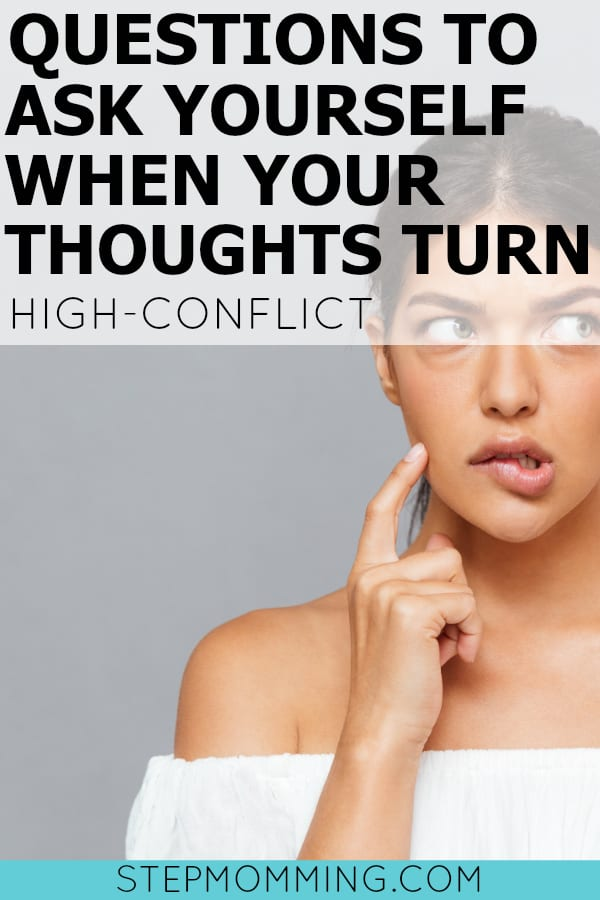 Questions to Ask Yourself When Your Thoughts Turn High-Conflict | Stepmom Help | How to Stepmom | Stepmom Resources | Blended Family Dynamics | Blended Family Help | Stepmum | Resources | Stepmom Blog | Stepmomming Blog | Life After Divorce with Kids | Stepmom Coaching | Stepparenting